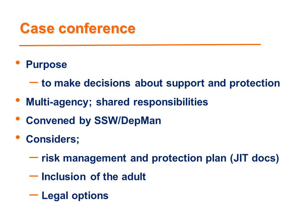 Case conference Purpose to make decisions about support and protection