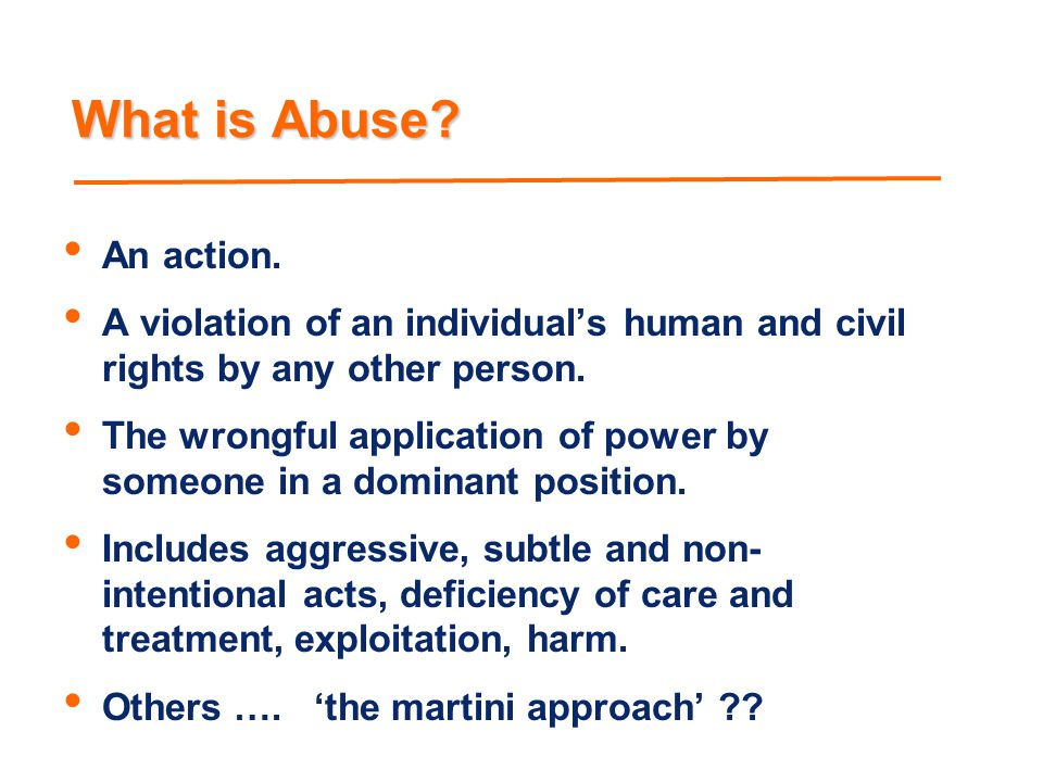 What is Abuse An action. A violation of an individual's human and civil rights by any other person.