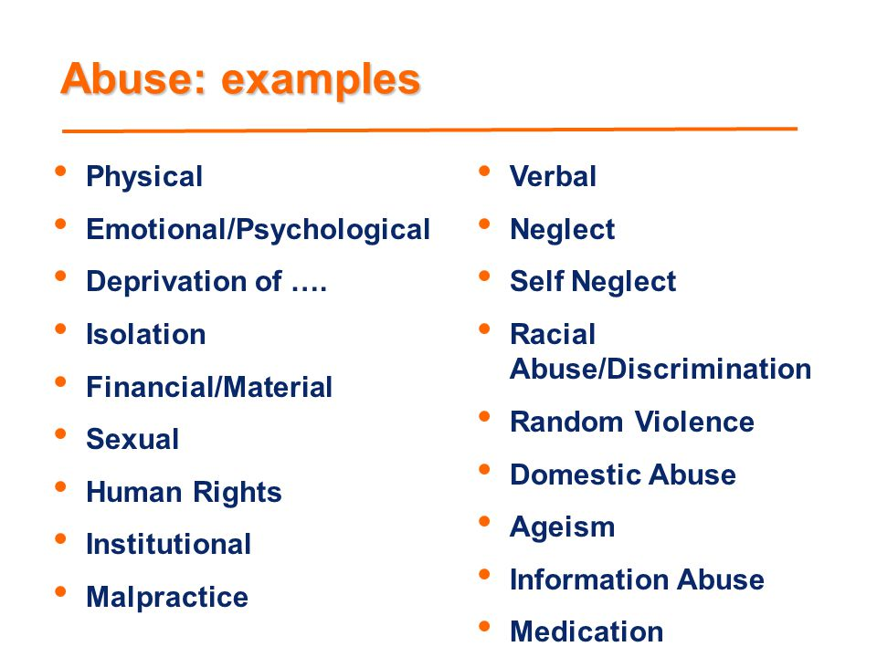 Abuse: examples Physical Emotional/Psychological Deprivation of ….