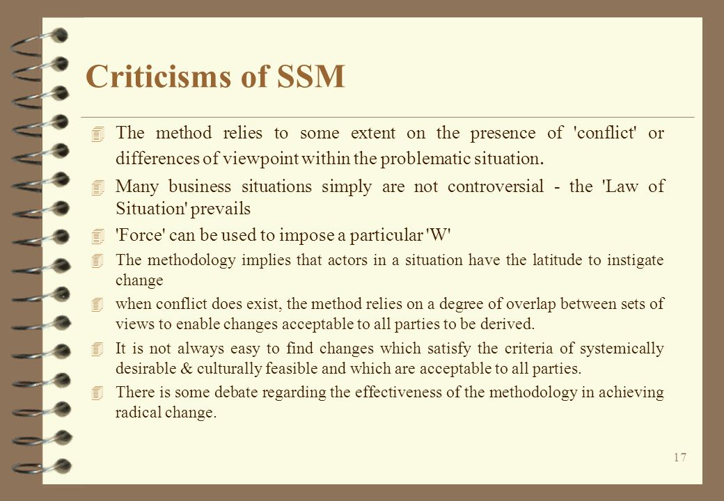 Criticisms of SSM The method relies to some extent on the presence of conflict or differences of viewpoint within the problematic situation.