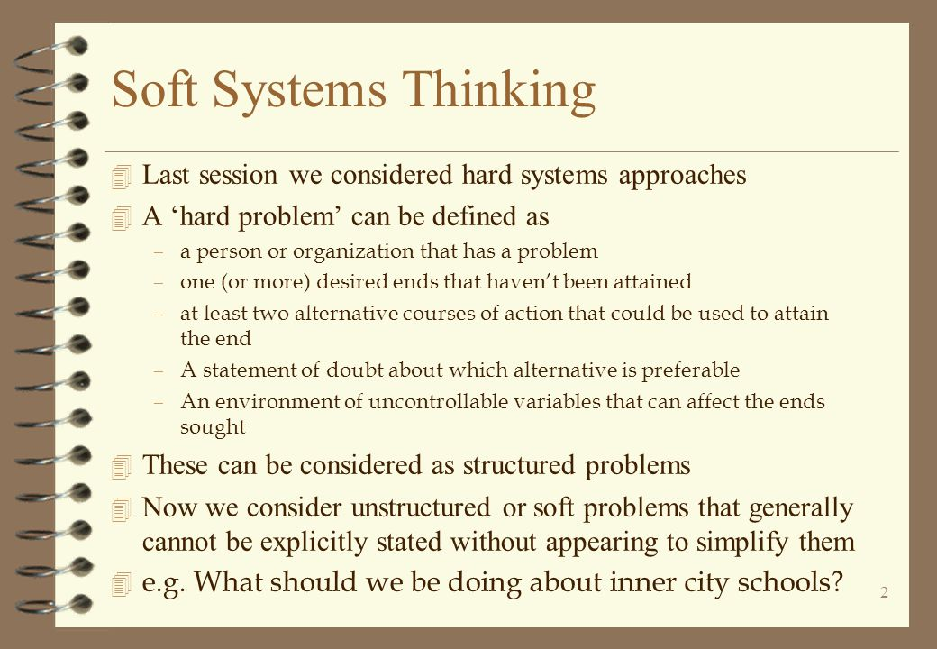 Soft Systems Thinking Last session we considered hard systems approaches. A 'hard problem' can be defined as.
