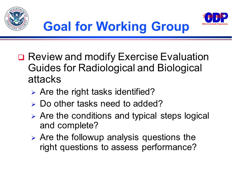 Goal for Working GroupReview and modify Exercise Evaluation Guides for Radiological and Biological attacks.