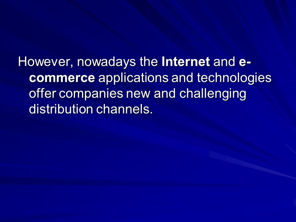 However, nowadays the Internet and e-commerce applications and technologies offer companies new and challenging distribution channels.