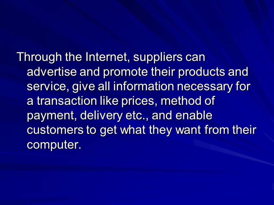 Through the Internet, suppliers can advertise and promote their products and service, give all information necessary for a transaction like prices, method of payment, delivery etc., and enable customers to get what they want from their computer.