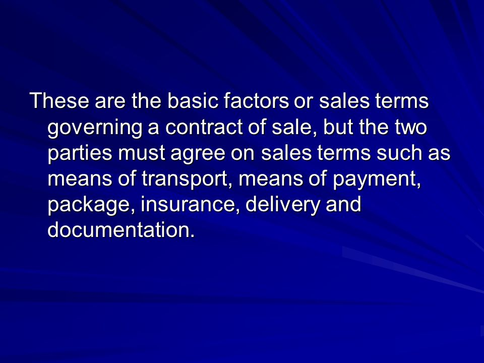 These are the basic factors or sales terms governing a contract of sale, but the two parties must agree on sales terms such as means of transport, means of payment, package, insurance, delivery and documentation.
