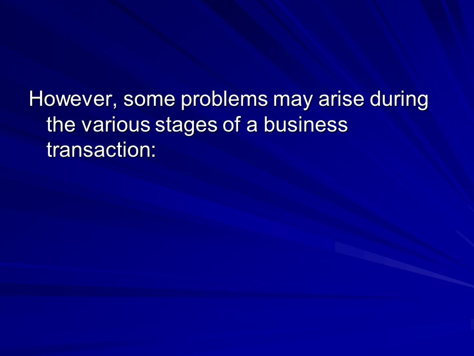 However, some problems may arise during the various stages of a business transaction: