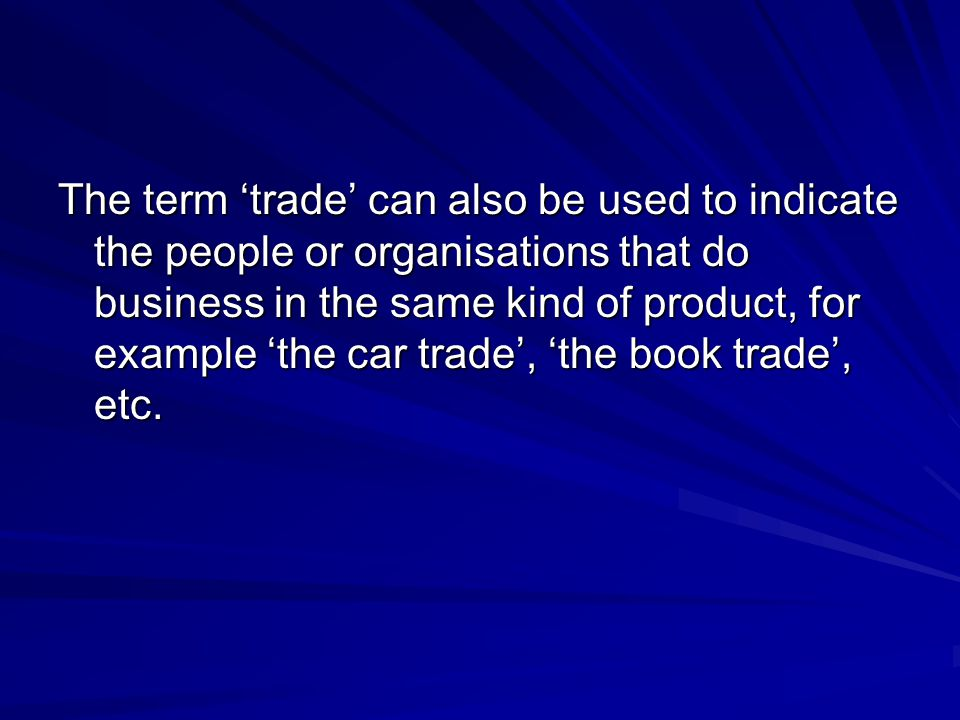 The term 'trade' can also be used to indicate the people or organisations that do business in the same kind of product, for example 'the car trade', 'the book trade', etc.