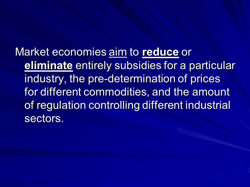 Market economies aim to reduce or eliminate entirely subsidies for a particular industry, the pre-determination of prices for different commodities, and the amount of regulation controlling different industrial sectors.