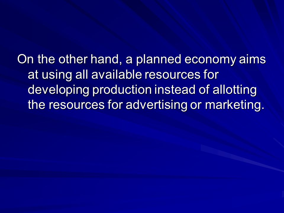 On the other hand, a planned economy aims at using all available resources for developing production instead of allotting the resources for advertising or marketing.