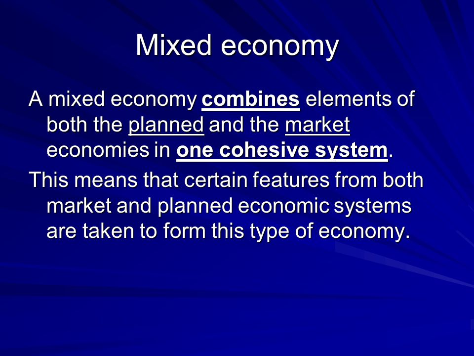 Mixed economy A mixed economy combines elements of both the planned and the market economies in one cohesive system.