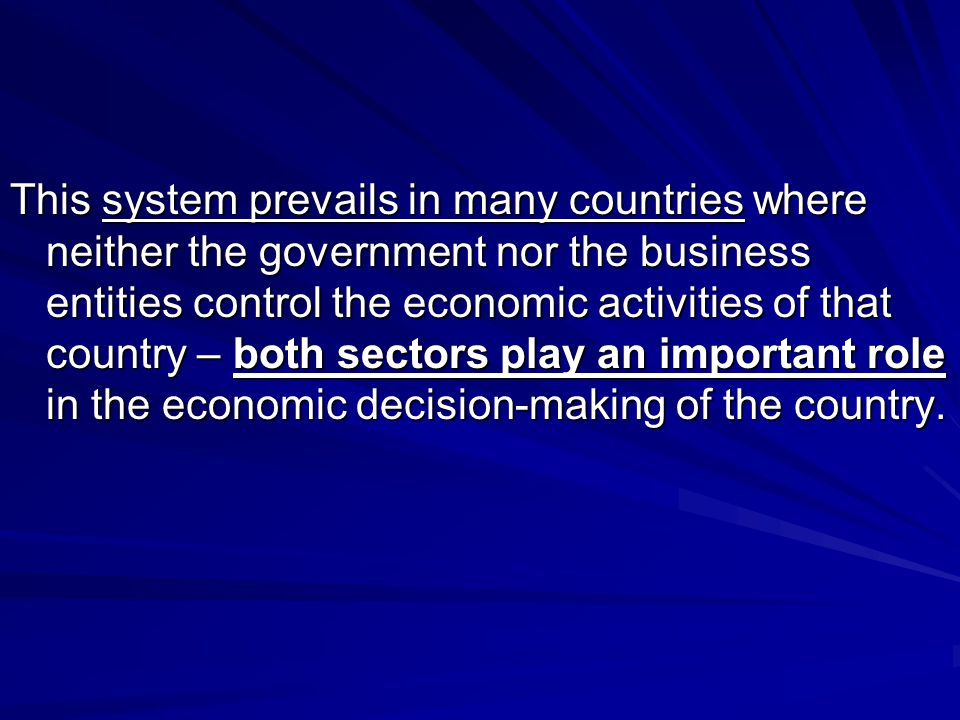 This system prevails in many countries where neither the government nor the business entities control the economic activities of that country – both sectors play an important role in the economic decision-making of the country.