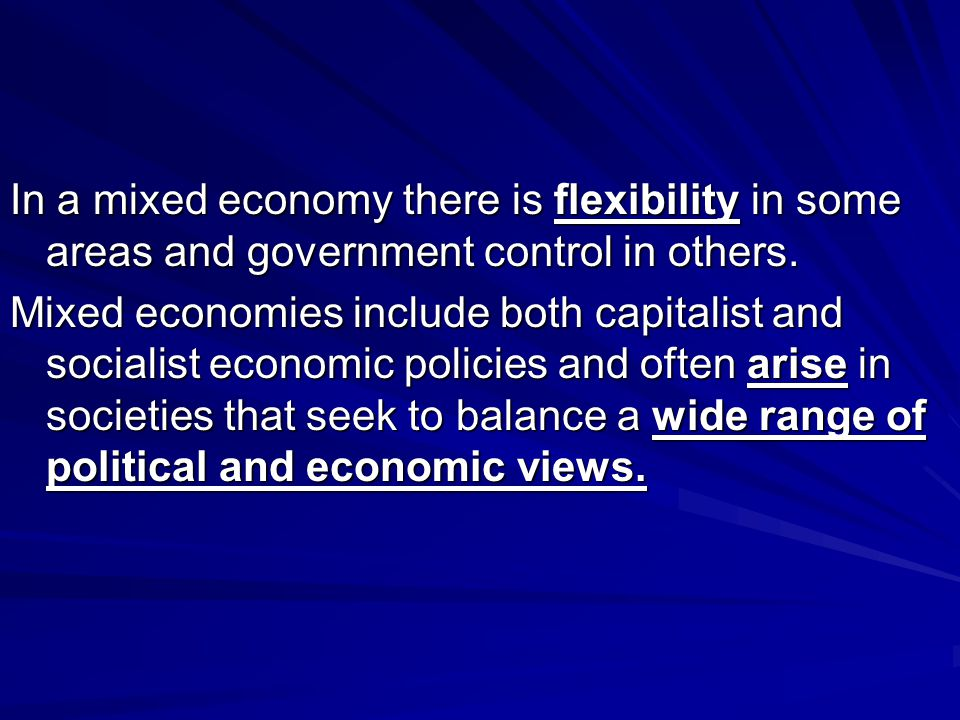 In a mixed economy there is flexibility in some areas and government control in others.