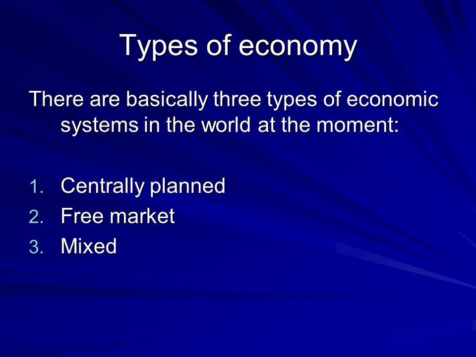 Types of economy There are basically three types of economic systems in the world at the moment: Centrally planned.