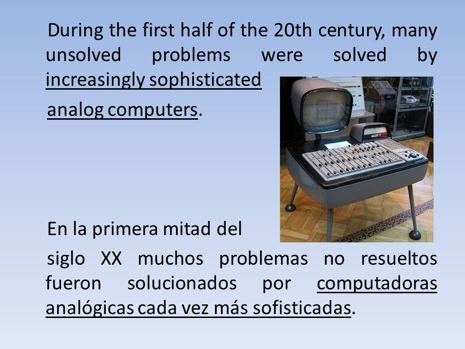 During the first half of the 20th century, many unsolved problems were solved by increasingly sophisticated analog computers.