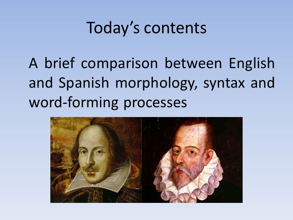 Today's contents A brief comparison between English and Spanish morphology, syntax and word-forming processes.