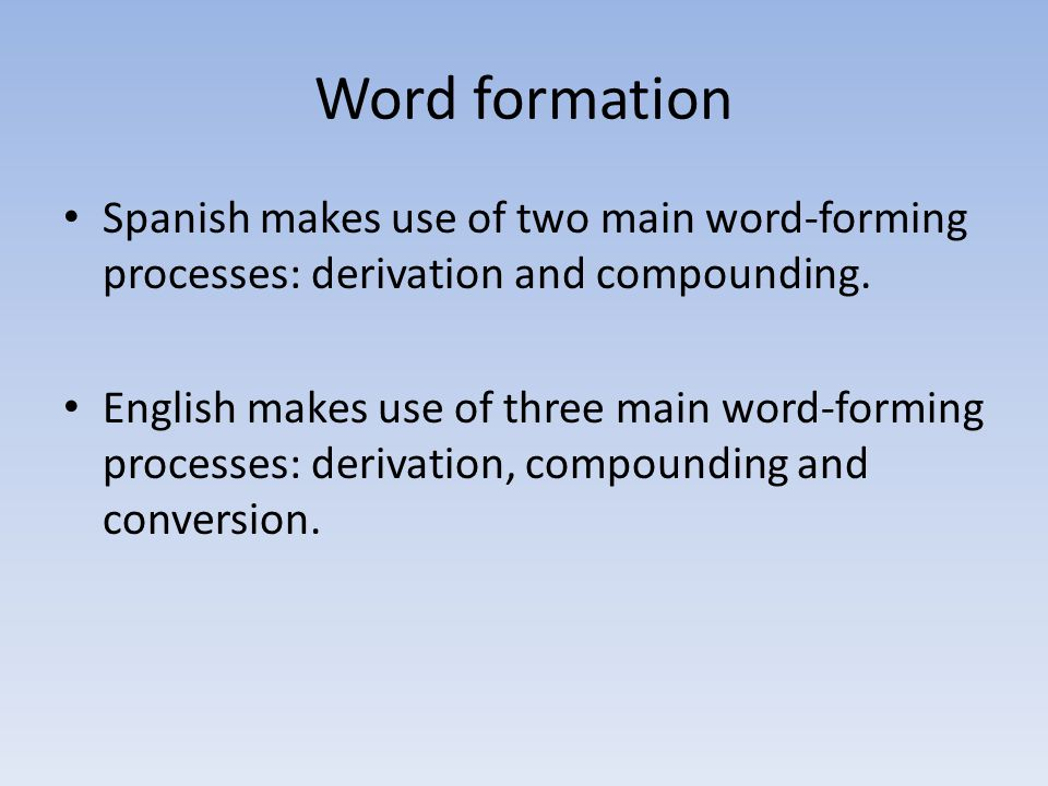 Word formation Spanish makes use of two main word-forming processes: derivation and compounding.