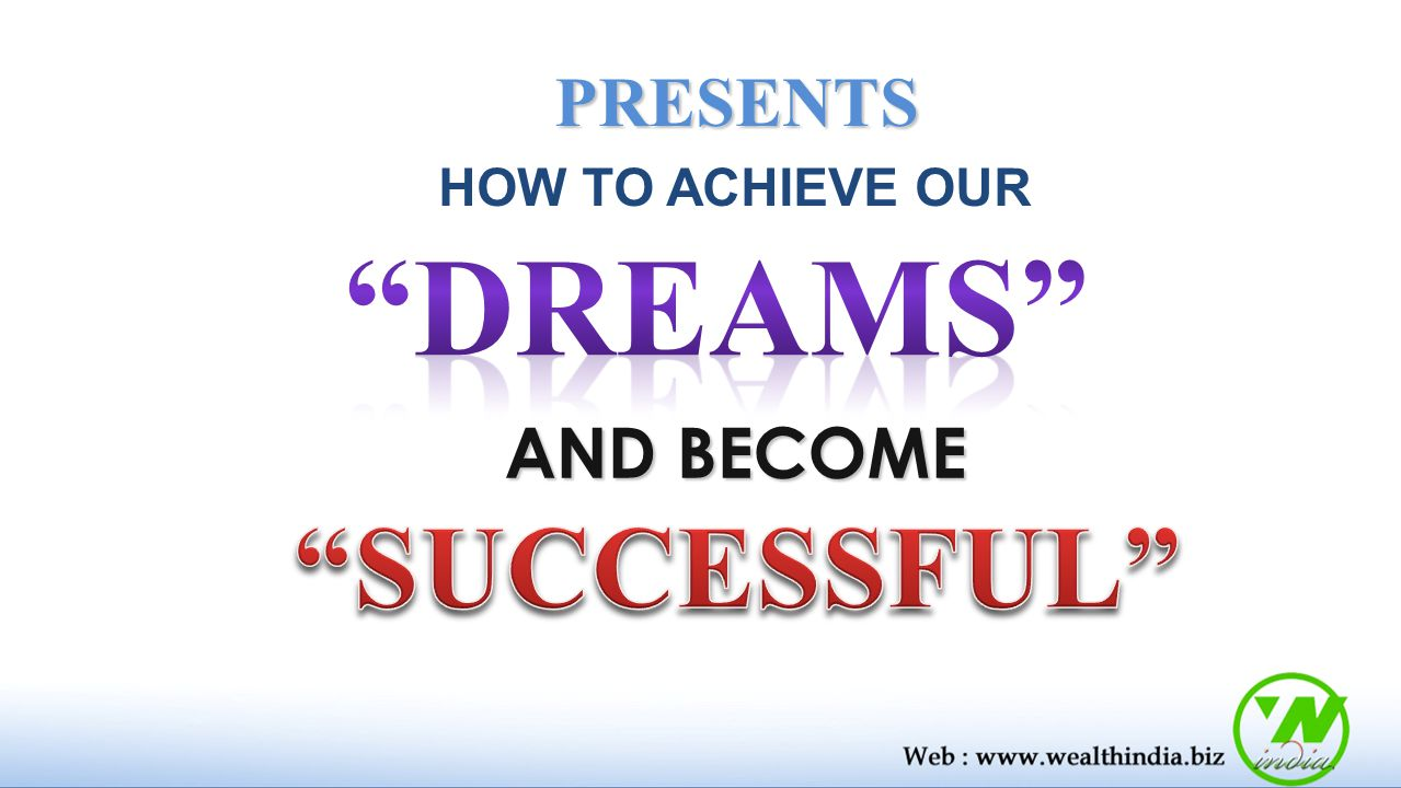 PRESENTS HOW TO ACHIEVE OUR DREAMS AND BECOME SUCCESSFUL