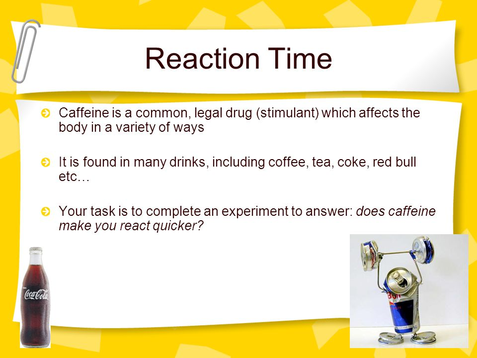 Reaction Time Caffeine is a common, legal drug (stimulant) which affects the body in a variety of ways.