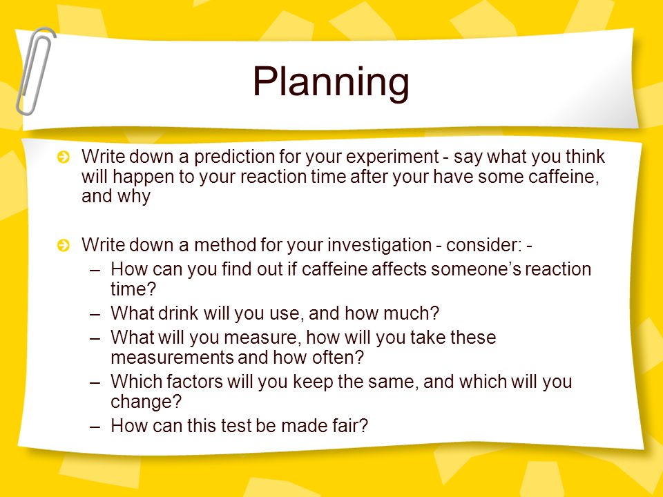Planning Write down a prediction for your experiment - say what you think will happen to your reaction time after your have some caffeine, and why.