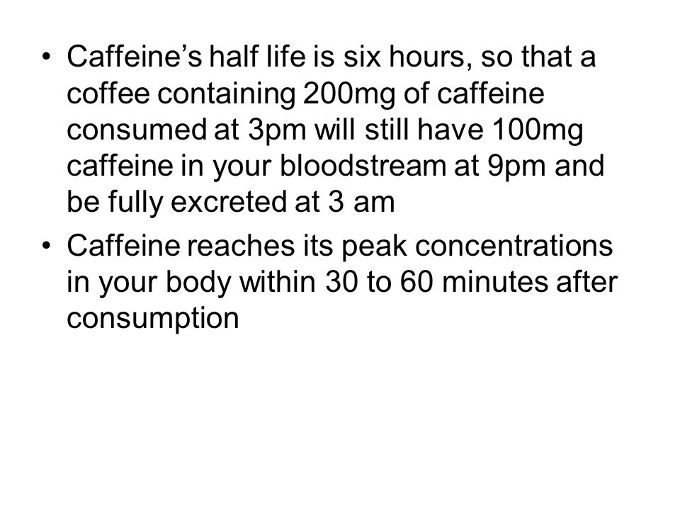 Caffeine's half life is six hours, so that a coffee containing 200mg of caffeine consumed at 3pm will still have 100mg caffeine in your bloodstream at 9pm and be fully excreted at 3 am