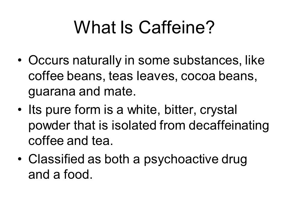 What Is Caffeine Occurs naturally in some substances, like coffee beans, teas leaves, cocoa beans, guarana and mate.