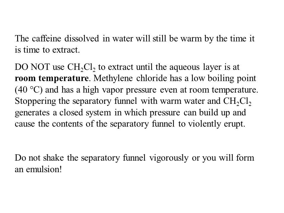 The caffeine dissolved in water will still be warm by the time it is time to extract.