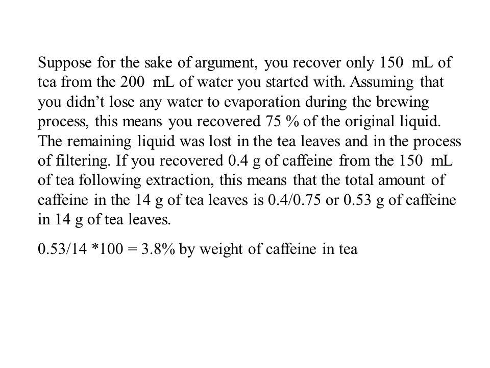 Suppose for the sake of argument, you recover only 150 mL of tea from the 200 mL of water you started with. Assuming that you didn't lose any water to evaporation during the brewing process, this means you recovered 75 % of the original liquid. The remaining liquid was lost in the tea leaves and in the process of filtering. If you recovered 0.4 g of caffeine from the 150 mL of tea following extraction, this means that the total amount of caffeine in the 14 g of tea leaves is 0.4/0.75 or 0.53 g of caffeine in 14 g of tea leaves.