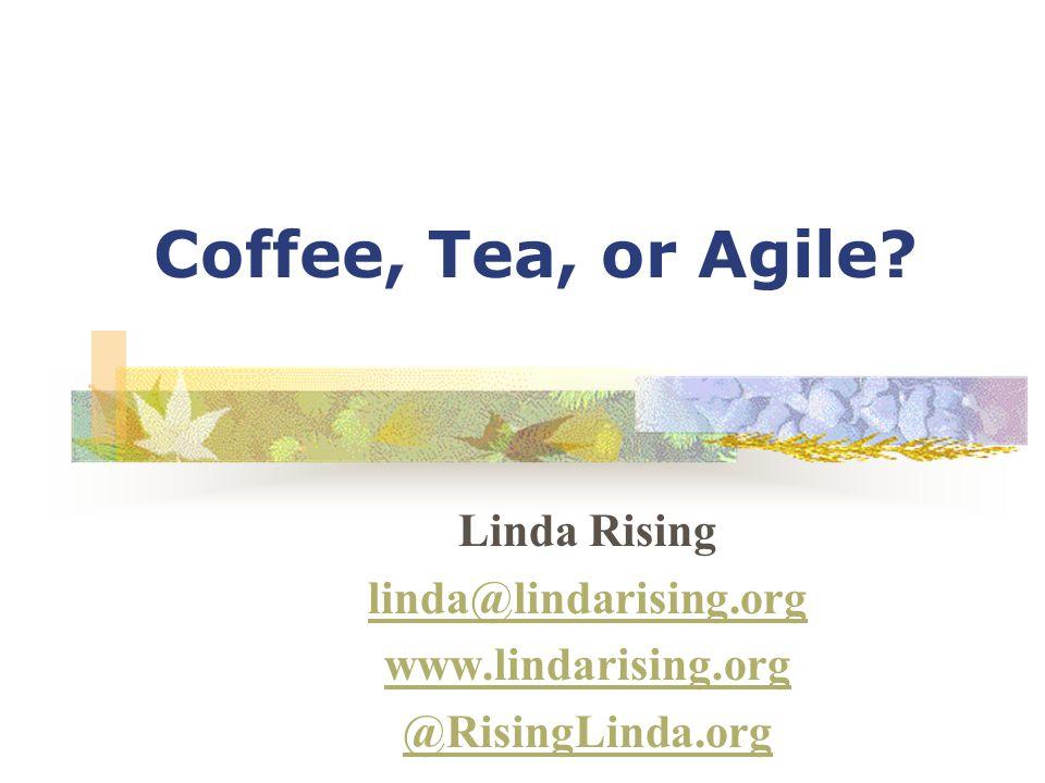 Coffee, Tea, or Agile Linda Rising linda@lindarising.org