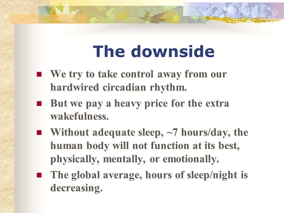 The downside We try to take control away from our hardwired circadian rhythm. But we pay a heavy price for the extra wakefulness.