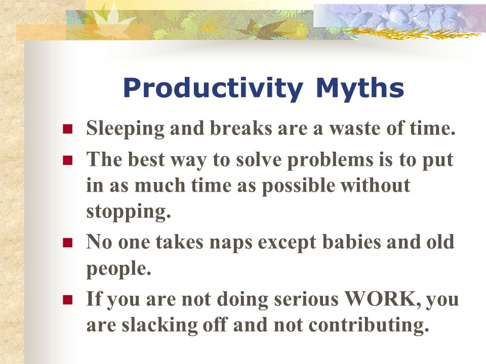 Productivity Myths Sleeping and breaks are a waste of time.