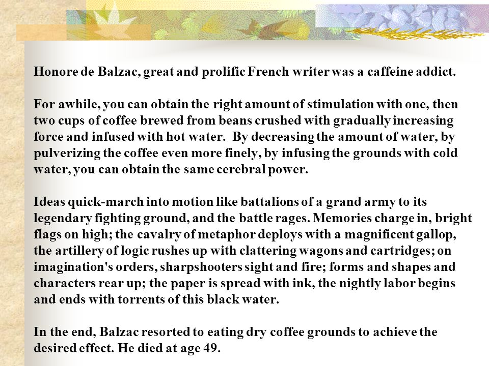Honore de Balzac, great and prolific French writer was a caffeine addict.