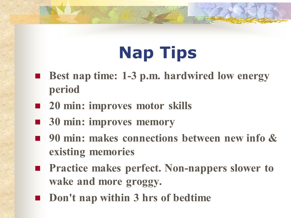 Nap Tips Best nap time: 1-3 p.m. hardwired low energy period