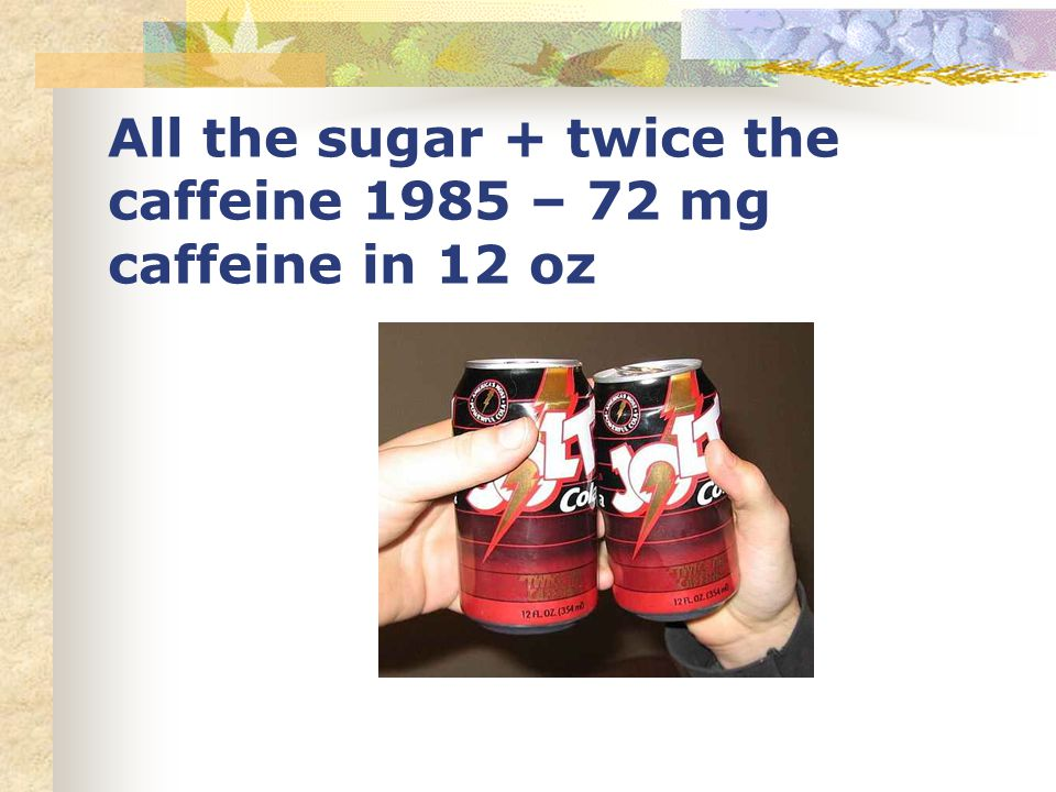 All the sugar + twice the caffeine 1985 – 72 mg caffeine in 12 oz
