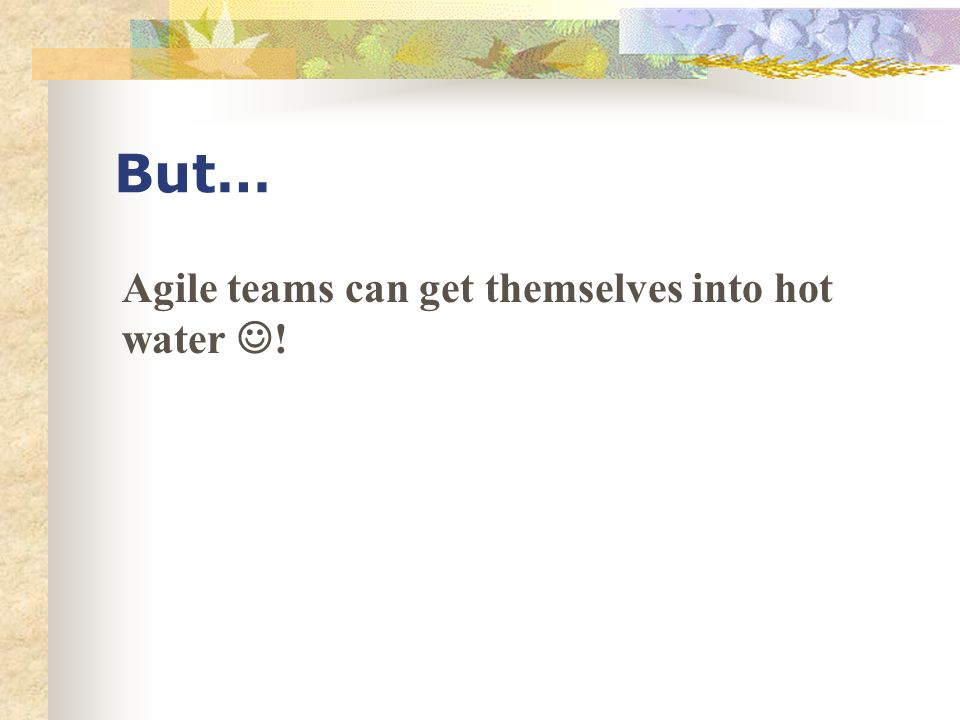 But… Agile teams can get themselves into hot water !