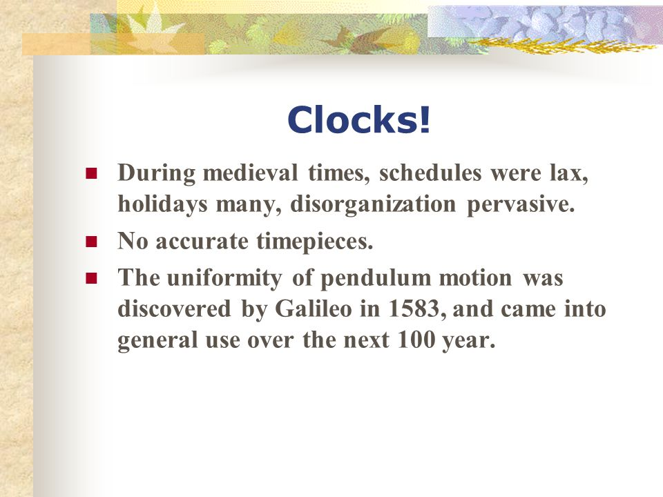 Clocks! During medieval times, schedules were lax, holidays many, disorganization pervasive. No accurate timepieces.