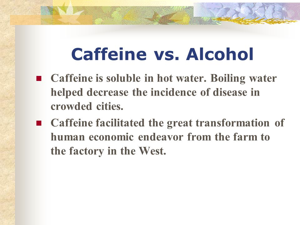 Caffeine vs. Alcohol Caffeine is soluble in hot water. Boiling water helped decrease the incidence of disease in crowded cities.