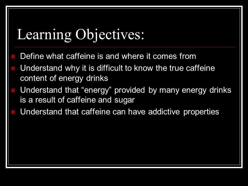 Learning Objectives: Define what caffeine is and where it comes from