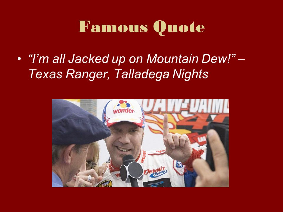 Famous Quote I'm all Jacked up on Mountain Dew! – Texas Ranger, Talladega Nights