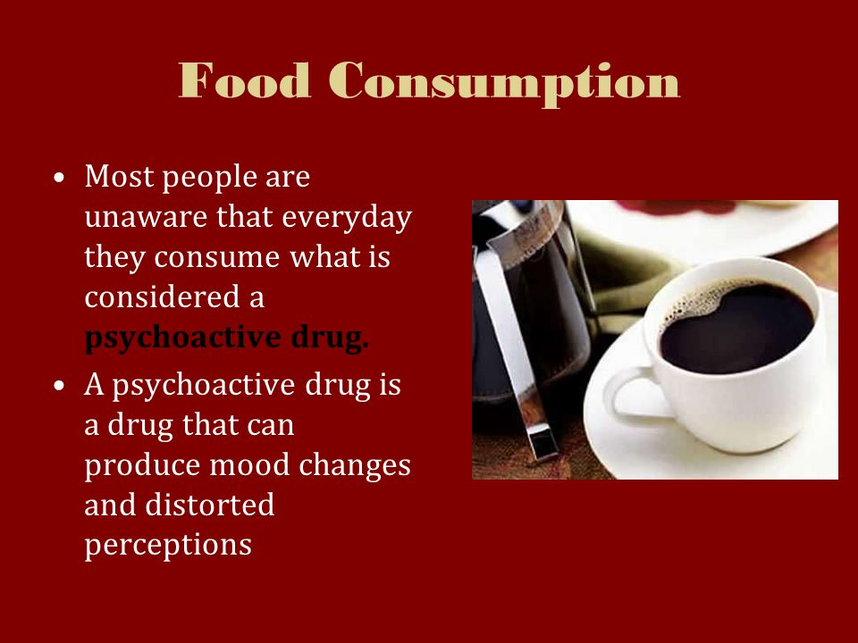 Food Consumption Most people are unaware that everyday they consume what is considered a psychoactive drug.