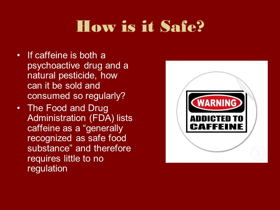 How is it Safe If caffeine is both a psychoactive drug and a natural pesticide, how can it be sold and consumed so regularly