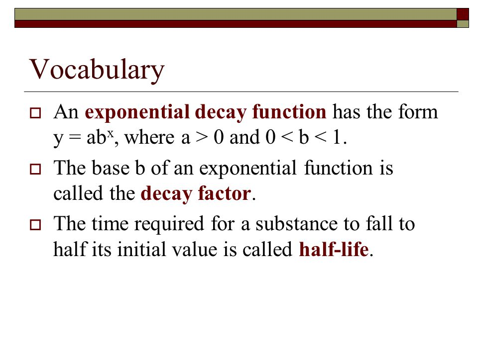 Vocabulary An exponential decay function has the form y = abx, where a > 0 and 0 < b < 1.