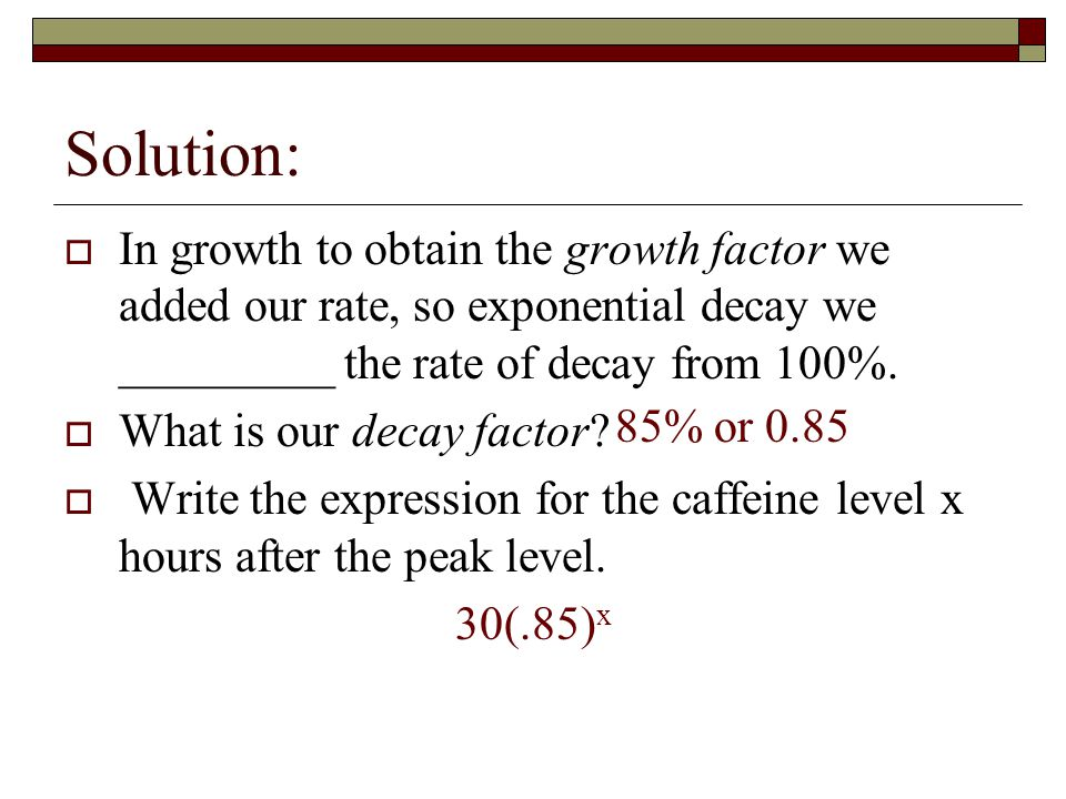Solution: In growth to obtain the growth factor we added our rate, so exponential decay we _________ the rate of decay from 100%.