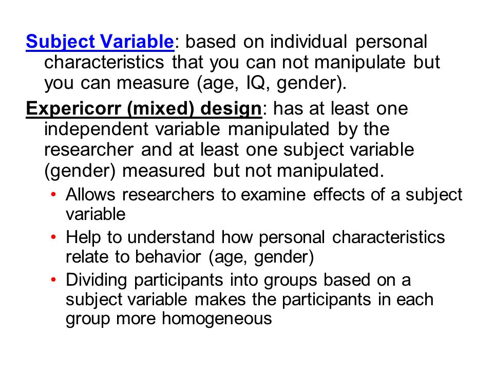 Subject Variable: based on individual personal characteristics that you can not manipulate but you can measure (age, IQ, gender).
