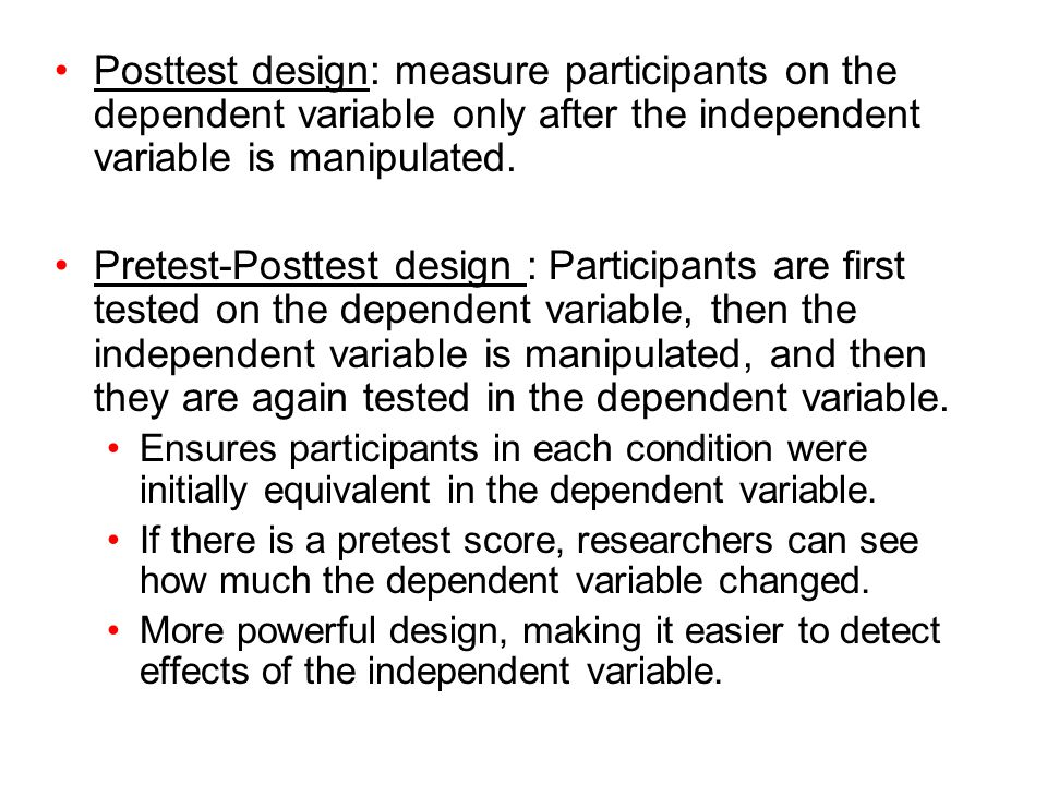 Posttest design: measure participants on the dependent variable only after the independent variable is manipulated.