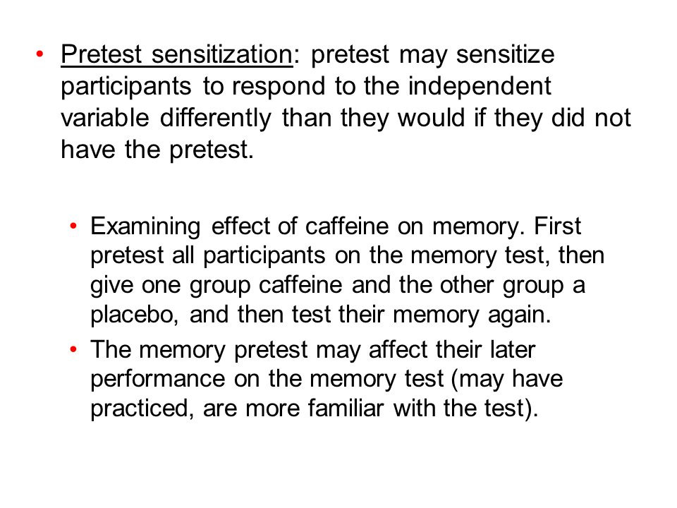 Pretest sensitization: pretest may sensitize participants to respond to the independent variable differently than they would if they did not have the pretest.