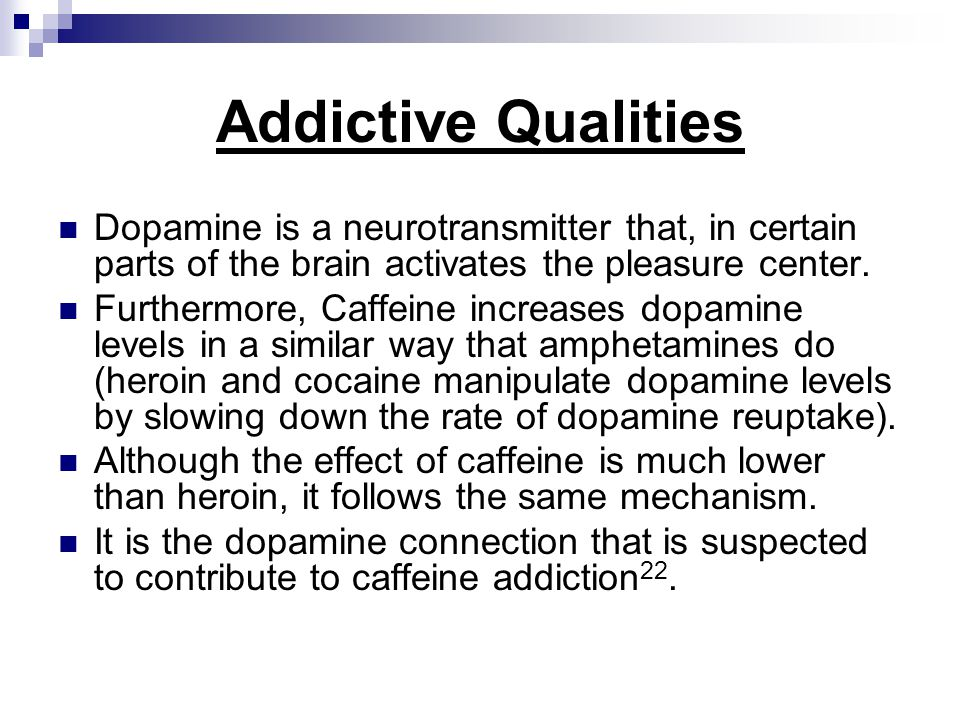 Addictive Qualities Dopamine is a neurotransmitter that, in certain parts of the brain activates the pleasure center.