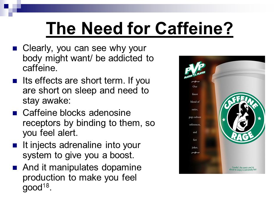 The Need for Caffeine Clearly, you can see why your body might want/ be addicted to caffeine.