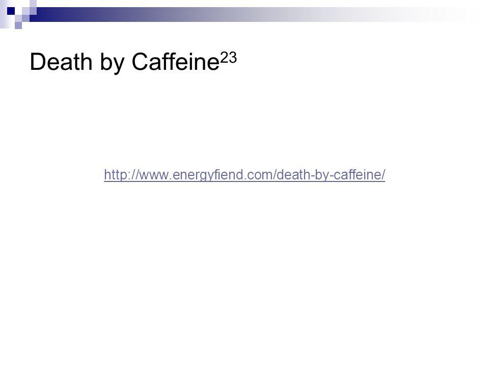 Death by Caffeine23 http://www.energyfiend.com/death-by-caffeine/