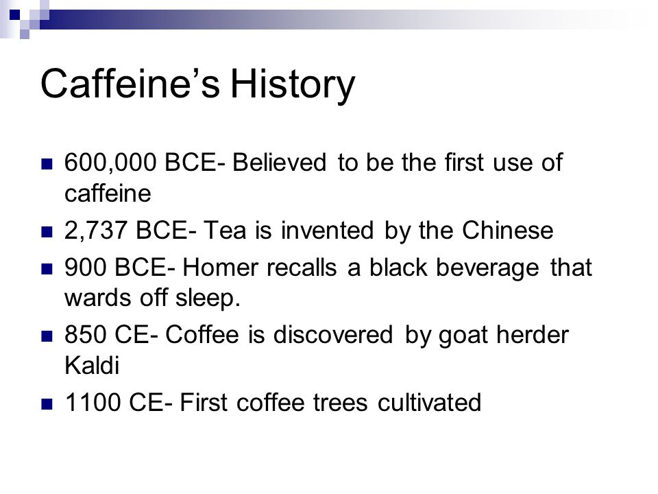 Caffeine's History 600,000 BCE- Believed to be the first use of caffeine. 2,737 BCE- Tea is invented by the Chinese.