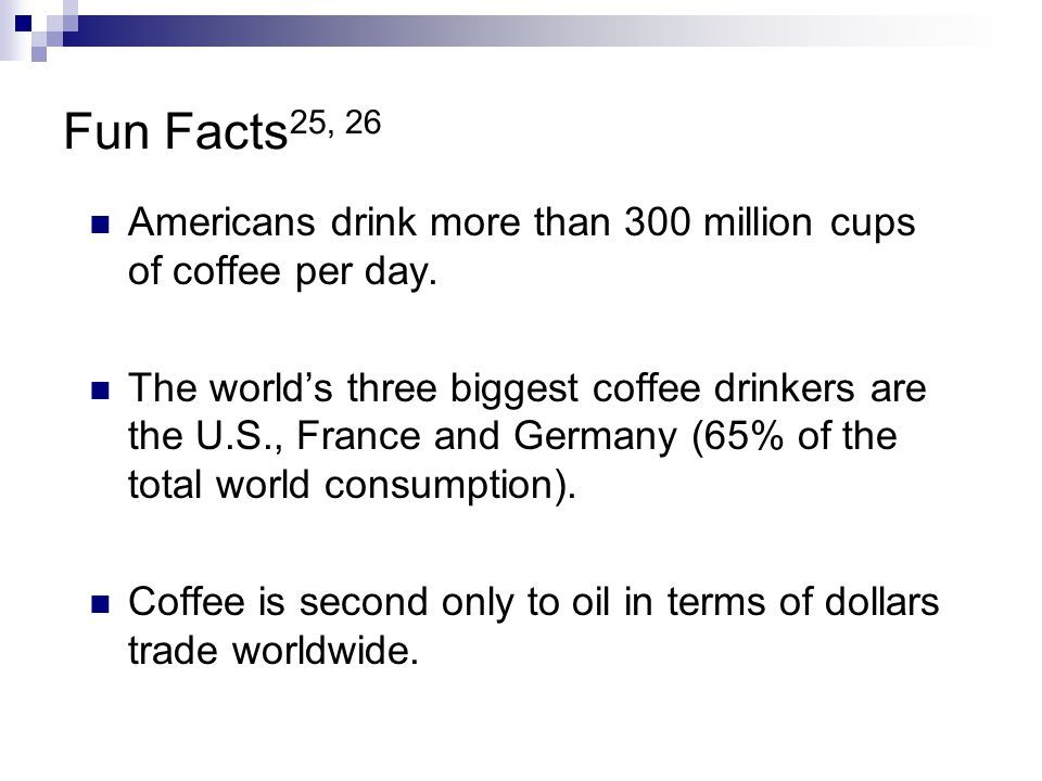 Fun Facts25, 26 Americans drink more than 300 million cups of coffee per day.